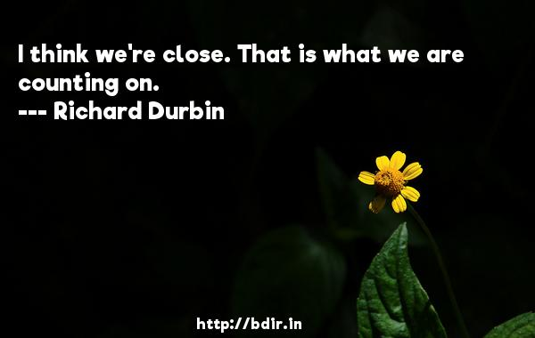 I think we're close. That is what we are counting on.  -   Richard Durbin     Quotes