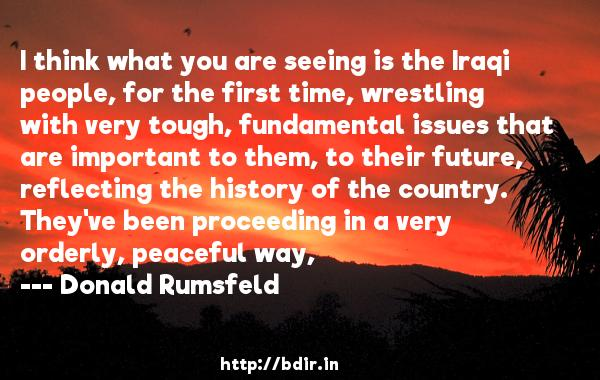 I think what you are seeing is the Iraqi people, for the first time, wrestling with very tough, fundamental issues that are important to them, to their future, reflecting the history of the country. They've been proceeding in a very orderly, peaceful way,  -   Donald Rumsfeld     Quotes