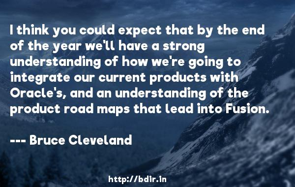I think you could expect that by the end of the year we'll have a strong understanding of how we're going to integrate our current products with Oracle's, and an understanding of the product road maps that lead into Fusion.  -   Bruce Cleveland     Quotes