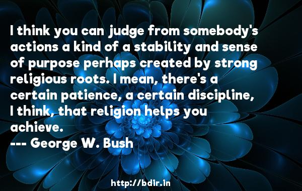I think you can judge from somebody's actions a kind of a stability and sense of purpose perhaps created by strong religious roots. I mean, there's a certain patience, a certain discipline, I think, that religion helps you achieve.  -   George W. Bush     Quotes