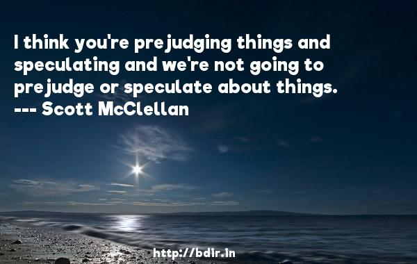 I think you're prejudging things and speculating and we're not going to prejudge or speculate about things.  -   Scott McClellan     Quotes