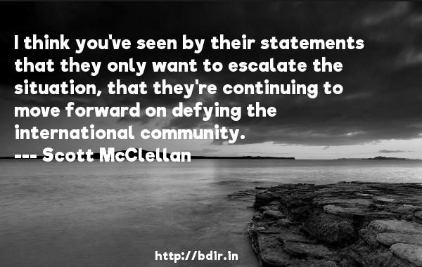 I think you've seen by their statements that they only want to escalate the situation, that they're continuing to move forward on defying the international community.  -   Scott McClellan     Quotes