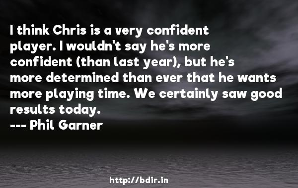 I think Chris is a very confident player. I wouldn't say he's more confident (than last year), but he's more determined than ever that he wants more playing time. We certainly saw good results today.  -   Phil Garner     Quotes