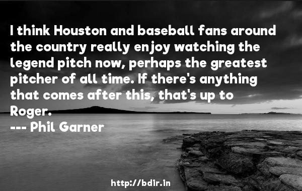 I think Houston and baseball fans around the country really enjoy watching the legend pitch now, perhaps the greatest pitcher of all time. If there's anything that comes after this, that's up to Roger.  -   Phil Garner     Quotes