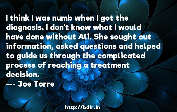 I think I was numb when I got the diagnosis. I don't know what I would have done without Ali. She sought out information, asked questions and helped to guide us through the complicated process of reaching a treatment decision.  -   Joe Torre     Quotes
