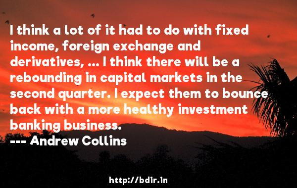 I think a lot of it had to do with fixed income, foreign exchange and derivatives, ... I think there will be a rebounding in capital markets in the second quarter. I expect them to bounce back with a more healthy investment banking business.  -   Andrew Collins     Quotes