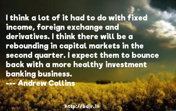 I think a lot of it had to do with fixed income, foreign exchange and derivatives. I think there will be a rebounding in capital markets in the second quarter. I expect them to bounce back with a more healthy investment banking business.  -   Andrew Collins     Quotes