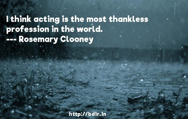 I think acting is the most thankless profession in the world.  -   Rosemary Clooney     Quotes