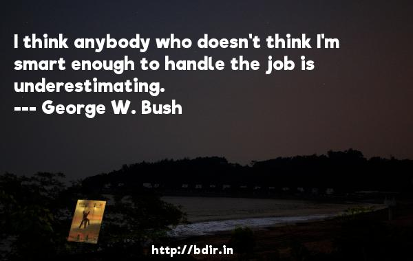 I think anybody who doesn't think I'm smart enough to handle the job is underestimating.  -   George W. Bush     Quotes