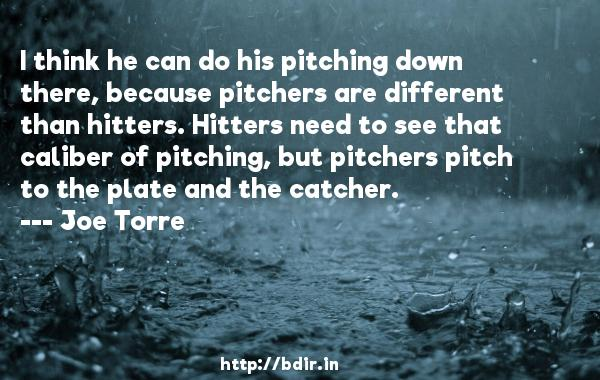 I think he can do his pitching down there, because pitchers are different than hitters. Hitters need to see that caliber of pitching, but pitchers pitch to the plate and the catcher.  -   Joe Torre     Quotes