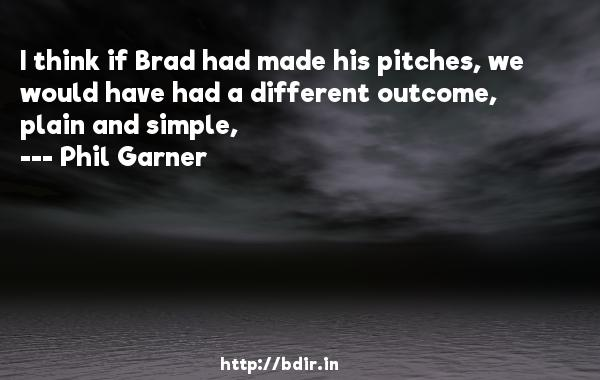 I think if Brad had made his pitches, we would have had a different outcome, plain and simple,  -   Phil Garner     Quotes
