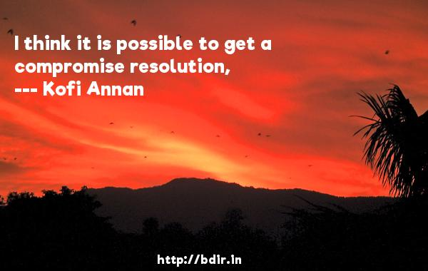 I think it is possible to get a compromise resolution,  -   Kofi Annan     Quotes