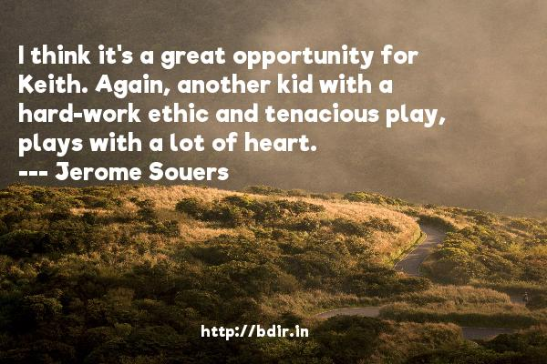 I think it's a great opportunity for Keith. Again, another kid with a hard-work ethic and tenacious play, plays with a lot of heart.  -   Jerome Souers     Quotes