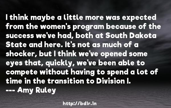 I think maybe a little more was expected from the women's program because of the success we've had, both at South Dakota State and here. It's not as much of a shocker, but I think we've opened some eyes that, quickly, we've been able to compete without having to spend a lot of time in the transition to Division I.  -   Amy Ruley     Quotes