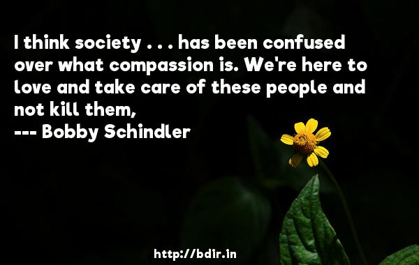 I think society . . . has been confused over what compassion is. We're here to love and take care of these people and not kill them,  -   Bobby Schindler     Quotes
