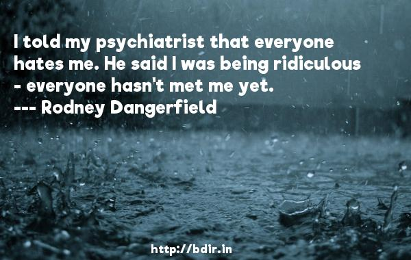 I told my psychiatrist that everyone hates me. He said I was being ridiculous - everyone hasn't met me yet.  -   Rodney Dangerfield     Quotes