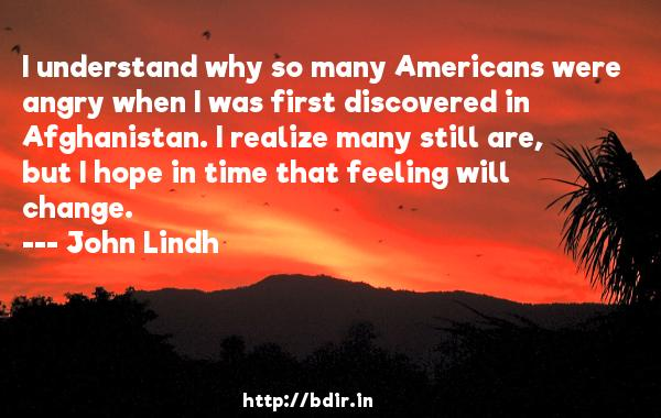 I understand why so many Americans were angry when I was first discovered in Afghanistan. I realize many still are, but I hope in time that feeling will change.  -   John Lindh     Quotes