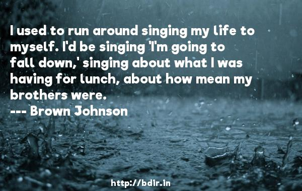 I used to run around singing my life to myself. I'd be singing 'I'm going to fall down,' singing about what I was having for lunch, about how mean my brothers were.  -   Brown Johnson     Quotes