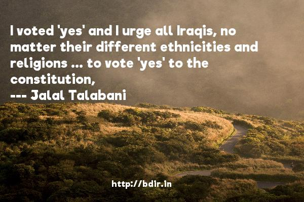 I voted 'yes' and I urge all Iraqis, no matter their different ethnicities and religions ... to vote 'yes' to the constitution,  -   Jalal Talabani     Quotes
