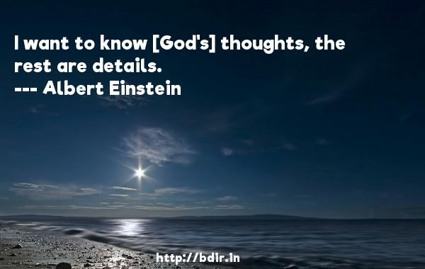 I want to know [God's] thoughts, the rest are details.  -   Albert Einstein     Quotes
