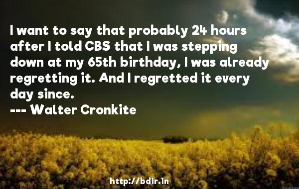I want to say that probably 24 hours after I told CBS that I was stepping down at my 65th birthday, I was already regretting it. And I regretted it every day since.  -   Walter Cronkite     Quotes