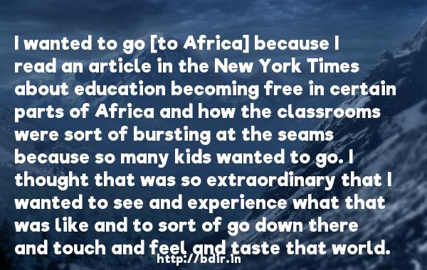 I wanted to go [to Africa] because I read an article in the New York Times about education becoming free in certain parts of Africa and how the classrooms were sort of bursting at the seams because so many kids wanted to go. I thought that was so extraordinary that I wanted to see and experience what that was like and to sort of go down there and touch and feel and taste that world.  -   Drew Barrymore     Quotes