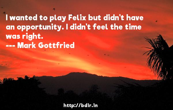 I wanted to play Felix but didn't have an opportunity. I didn't feel the time was right.  -   Mark Gottfried     Quotes