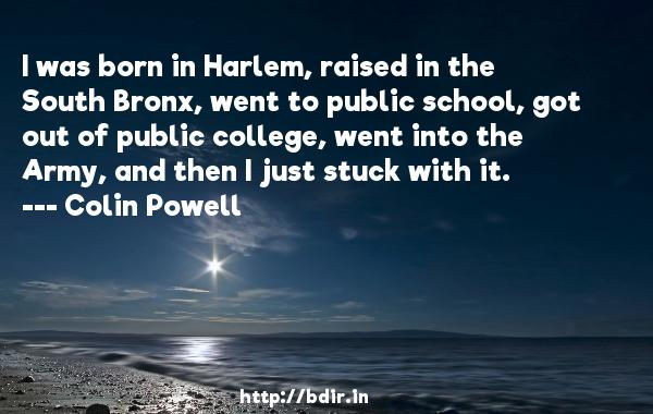 I was born in Harlem, raised in the South Bronx, went to public school, got out of public college, went into the Army, and then I just stuck with it.  -   Colin Powell     Quotes
