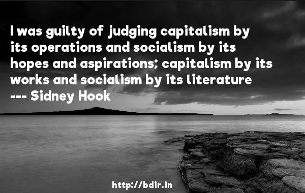 I was guilty of judging capitalism by its operations and socialism by its hopes and aspirations; capitalism by its works and socialism by its literature  -   Sidney Hook     Quotes