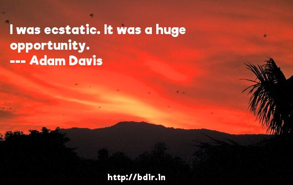 I was ecstatic. It was a huge opportunity.  -   Adam Davis     Quotes