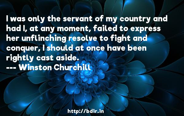 I was only the servant of my country and had I, at any moment, failed to express her unflinching resolve to fight and conquer, I should at once have been rightly cast aside.  -   Winston Churchill     Quotes