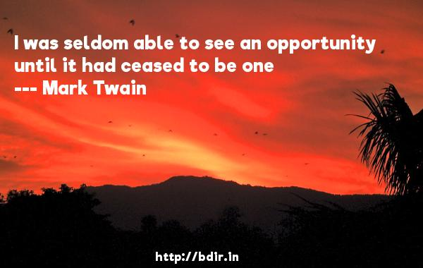 I was seldom able to see an opportunity until it had ceased to be one  -   Mark Twain     Quotes