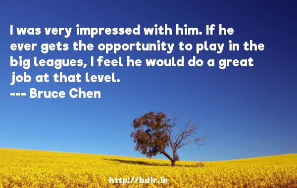 I was very impressed with him. If he ever gets the opportunity to play in the big leagues, I feel he would do a great job at that level.  -   Bruce Chen     Quotes
