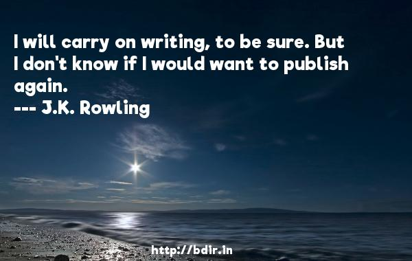 I will carry on writing, to be sure. But I don't know if I would want to publish again.  -   J.K. Rowling     Quotes