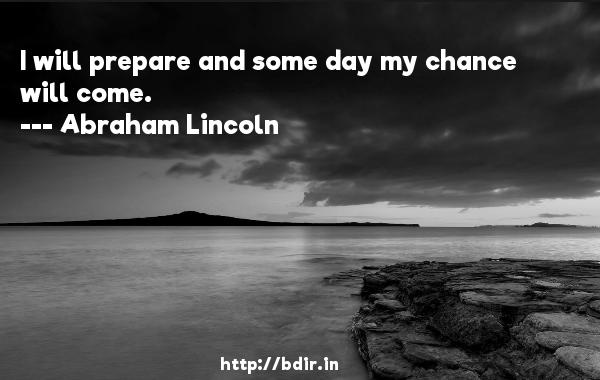 I will prepare and some day my chance will come.  -   Abraham Lincoln     Quotes
