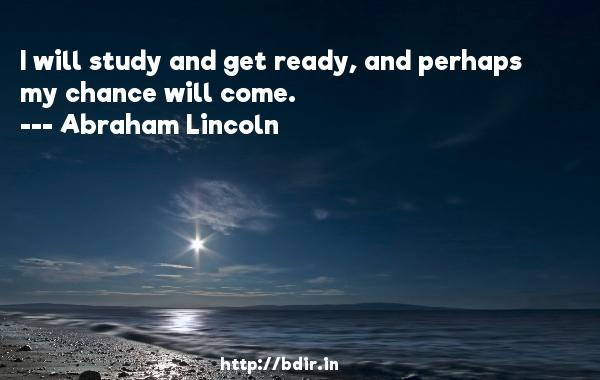 I will study and get ready, and perhaps my chance will come.  -   Abraham Lincoln     Quotes