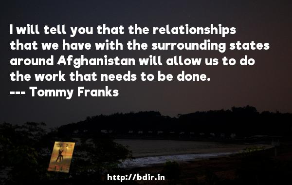I will tell you that the relationships that we have with the surrounding states around Afghanistan will allow us to do the work that needs to be done.  -   Tommy Franks     Quotes