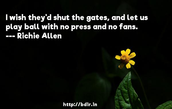 I wish they'd shut the gates, and let us play ball with no press and no fans.  -   Richie Allen     Quotes