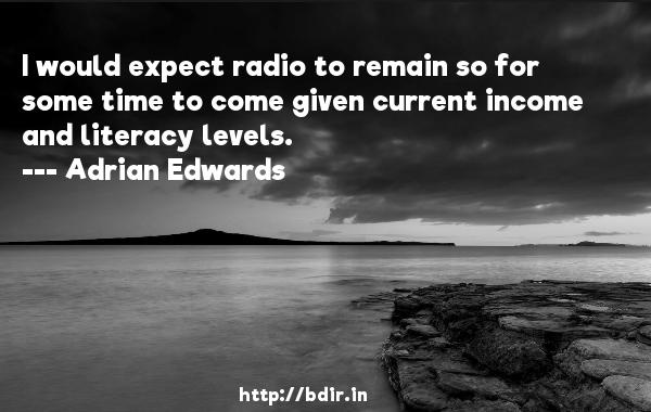 I would expect radio to remain so for some time to come given current income and literacy levels.  -   Adrian Edwards     Quotes