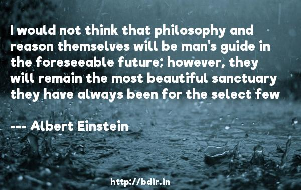 I would not think that philosophy and reason themselves will be man's guide in the foreseeable future; however, they will remain the most beautiful sanctuary they have always been for the select few  -   Albert Einstein     Quotes