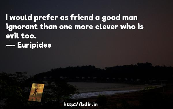 I would prefer as friend a good man ignorant than one more clever who is evil too.  -    Euripides     Quotes