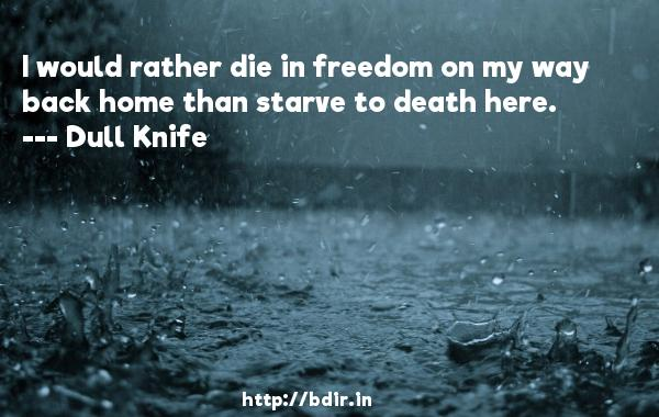 I would rather die in freedom on my way back home than starve to death here.  -   Dull Knife     Quotes