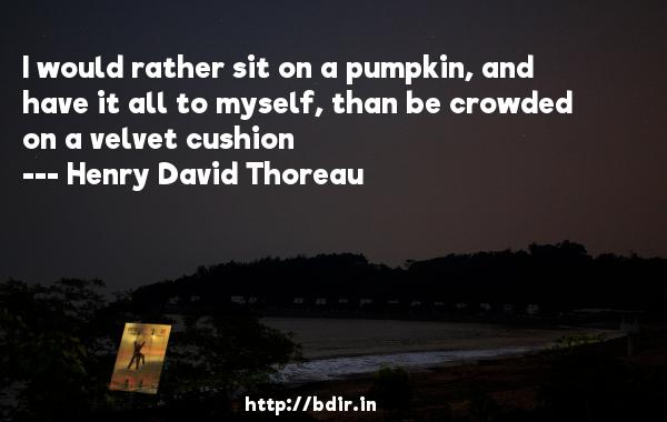 I would rather sit on a pumpkin, and have it all to myself, than be crowded on a velvet cushion  -   Henry David Thoreau     Quotes