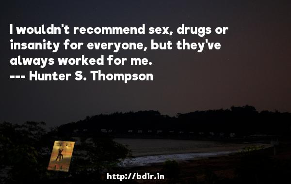 I wouldn't recommend sex, drugs or insanity for everyone, but they've always worked for me.  -   Hunter S. Thompson     Quotes