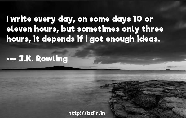I write every day, on some days 10 or eleven hours, but sometimes only three hours, it depends if I got enough ideas.  -   J.K. Rowling     Quotes