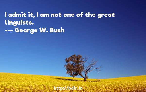 I admit it, I am not one of the great linguists.  -   George W. Bush     Quotes