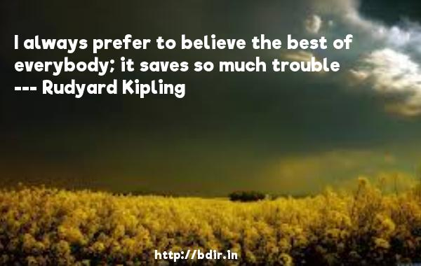 I always prefer to believe the best of everybody; it saves so much trouble  -   Rudyard Kipling     Quotes