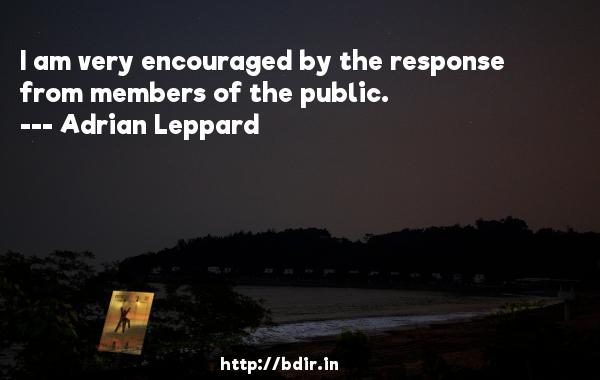 I am very encouraged by the response from members of the public.  -   Adrian Leppard     Quotes
