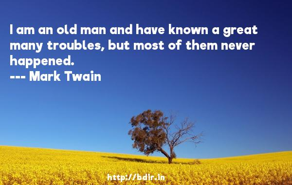 I am an old man and have known a great many troubles, but most of them never happened.  -   Mark Twain     Quotes