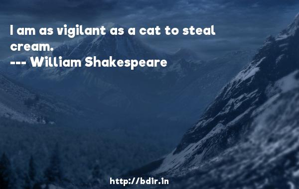 I am as vigilant as a cat to steal cream.  -   William Shakespeare     Quotes